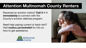 Attention Multnomah County Renters: Received an eviction notice? Call 211 immediately to connect with the County's eviction defense program. Need help paying current or back rent? Visit multco.us/rentrelief for info on how to get assistance.